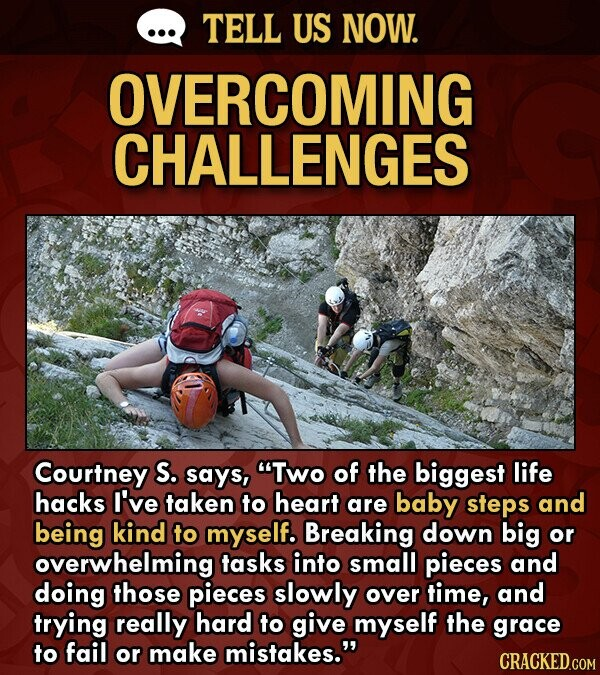 TELL US NOW. OVERCOMING CHALLENGES Courtney S. says, Two of the biggest life hacks I've taken to heart are baby steps and being kind to myself. Breaking down big or overwhelming tasks into small pieces and doing those pieces slowly over time, and trying really hard to give myself the