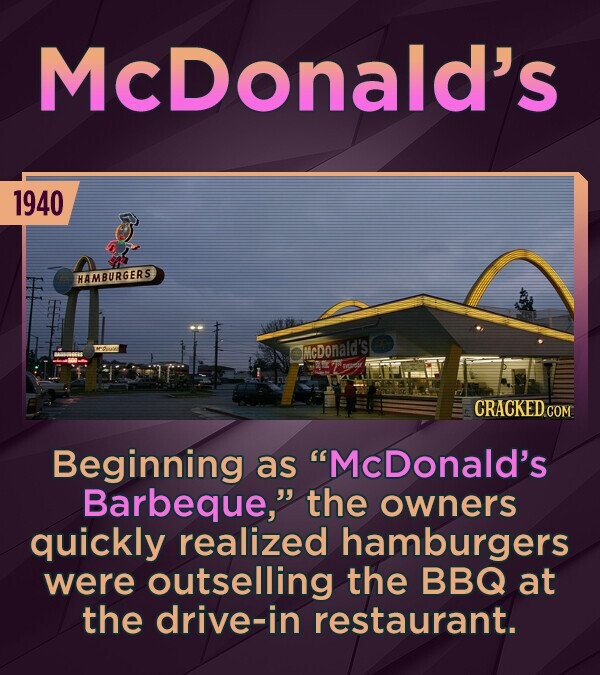McDonald's 1940 HAMBURGERS McDonald's CRACKED Beginning as McDonald's Barbeque, the owners quickly realized hamburgers were outselling the BBQ at the drive-in restaurant.