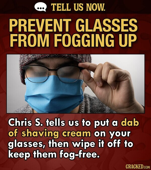 Life hack to help prevent glasses from fogging up - photo of a masked person with fogged up glasses and the text - Chris S. tells US to put a dab of shaving cream on your glasses, then wipe it off to keep them fog-free.
