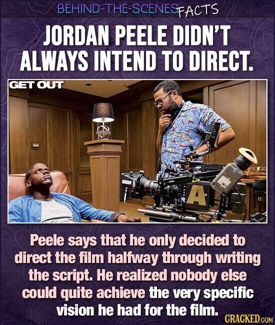 BEHIND-THE-SCENESp PFACTS JORDAN PEELE DIDN'T ALWAYS INTEND TO DIRECT. GET OUT A Peele says that he only decided to direct the film halfway through writing the script. He realized nobody else could quite achieve the very specific vision he had for the film. CRACKED.COM