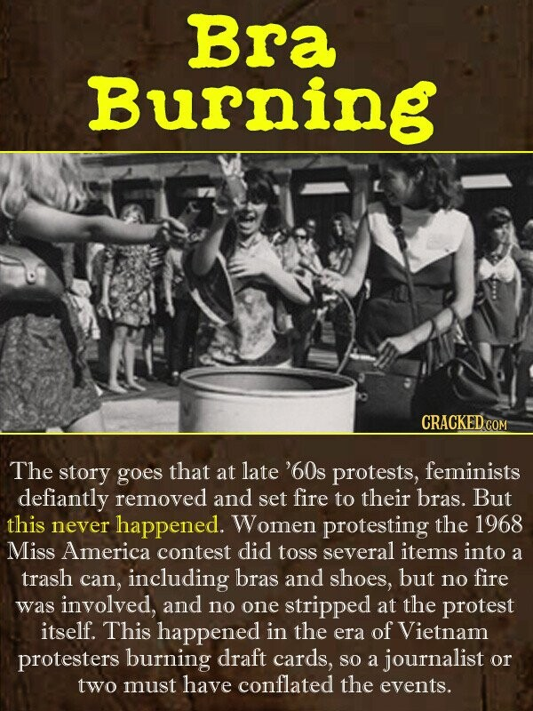 Bra Burning CRACKEDo COM The story goes that at late '60s protests, feminists defiantly removed and set fire to their bras. But this never happened. W