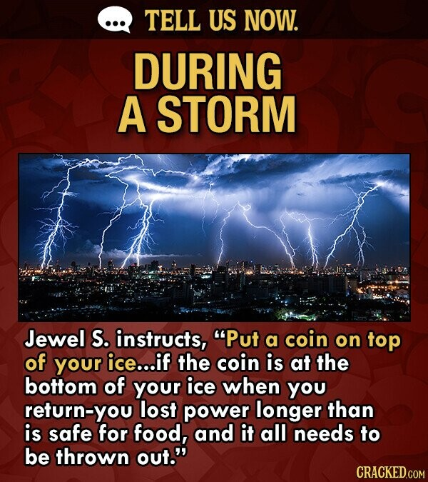 TELL US NOW. DURING A STORM Jewel S. instructs, Put a coin on top of your ice...if the coin is at the bottom of your ice when you return-you lost power longer than is safe for food, and it all needs to be thrown out.