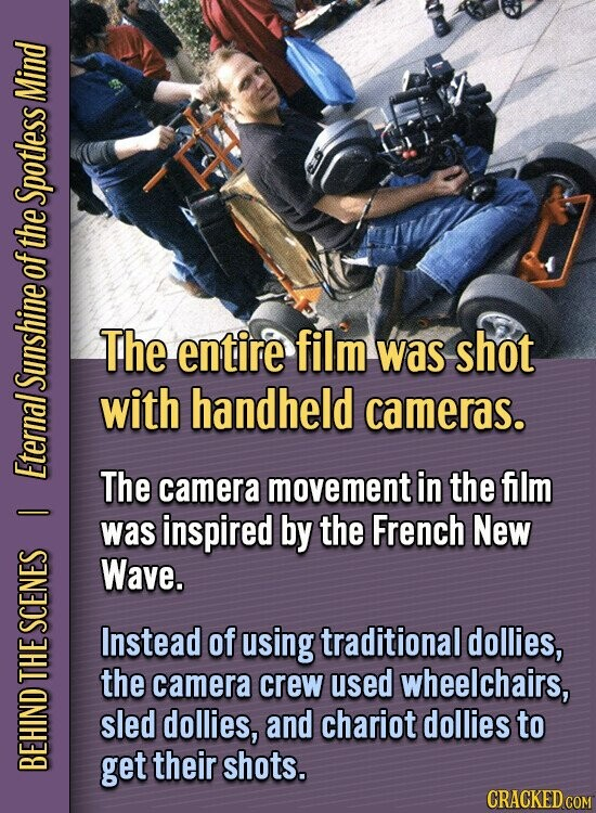 Mind Spotless of the The entire film was shot SUNS with handheld cameras. Eter The camera movement in the film - was inspired by the French New Wave. SCEI Instead of using traditional dollies, e the camera crew used wheelchairs, sled dollies, and chariot dollies to get their shots. BEH CRACKED COM