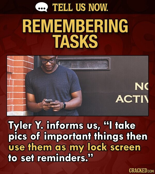 TELL US NOW. REMEMBERING TASKS NC ACTIY Tyler Y. informs US, I take pics of important things then use them as my lock screen to set reminders.