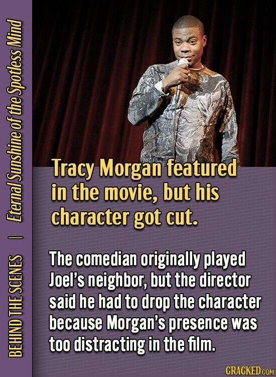 Mind Spotless of the Tracy Morgan featured in the movie, but his character got cut. EternalSunshine I The comedian originally played Joel's neighbor, but the director SCENES said he had to drop the character e because Morgan's presence was too distracting in the film. BEH CRACKED COM