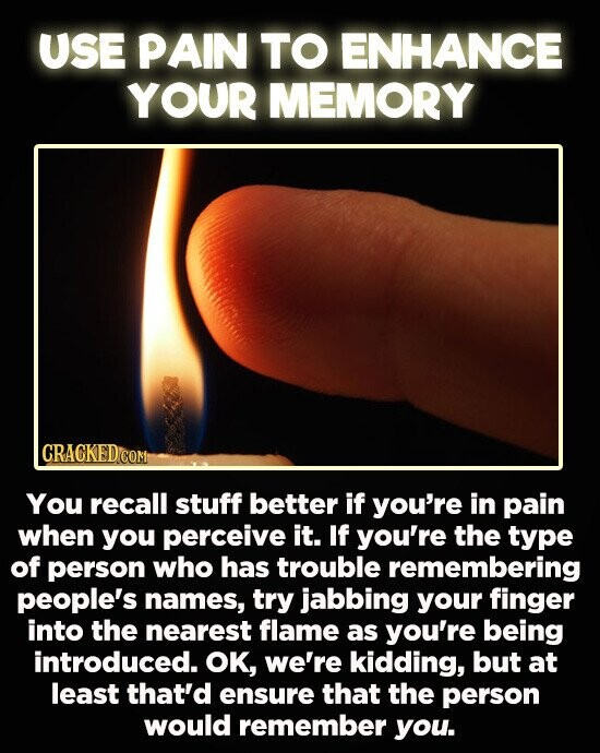 USE PAIN TO ENHANCE YOUR MEMORY CRACKEDCOR You recall stuff better if you're in pain when you perceive it. If you're the type of person who has trouble remembering people's names, try jabbing your finger into the nearest flame as you're being introduced. OK, we're kidding, but at least that'd