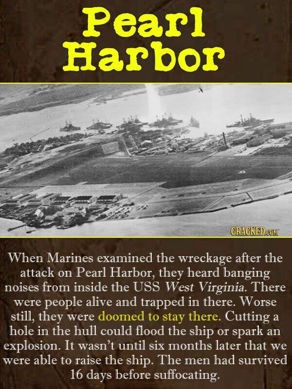 Pearl Harbor CRACKED COM When Marines examined the wreckage after the attack on Pearl Harbor, they heard banging noises from inside the USS West Virgi