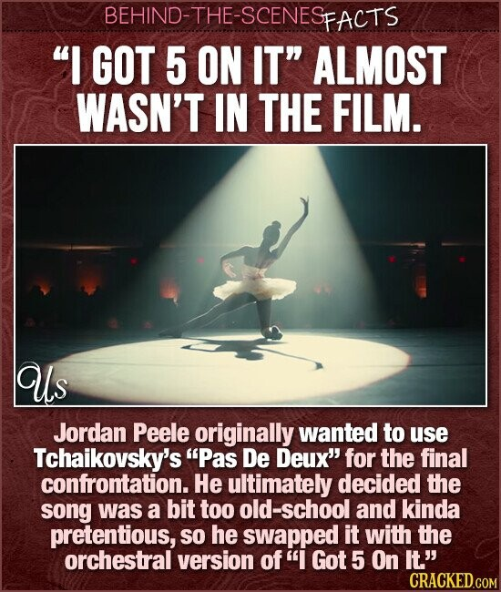 BEHIND-THE-SCENESP PFACTS I GOT 5 ON IT ALMOST WASN'T IN THE FILM. Us Jordan Peele originally wanted to use Tchaikovsky's Pas De Deux' for the final confrontation. He ultimately decided the song was a bit too old-school and kinda pretentious, So he swapped it with the orchestral version of