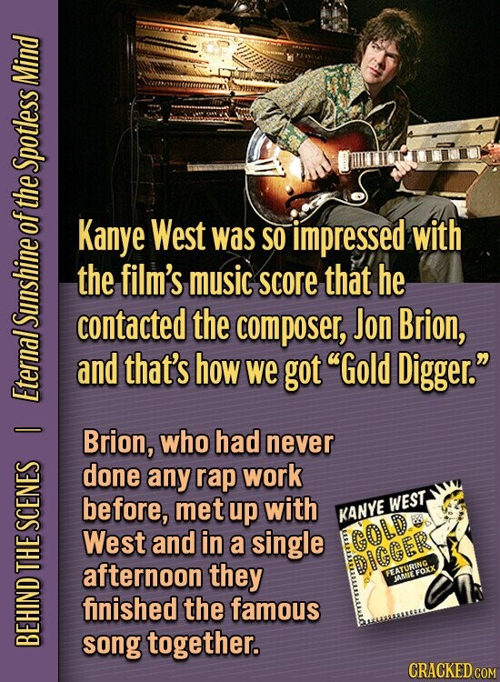 Mind Spotless the O Kanye West was SO impressed with the film's music score that he contacted the composer, Jon Brion, SUNS and that's how we got Gold Digger. Etey - Brion, who had never done any rap work before, met up with WEST, KANYE SCE West and in a