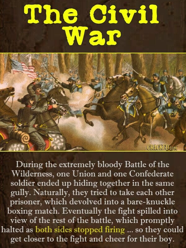 The Civil War CRACKED COM During the extremely bloody Battle of the Wilderness, one Union and one Confederate soldier ended up hiding together in the