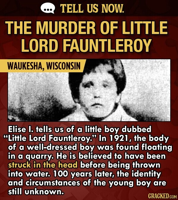 TELL US NOW. THE MURDER OF LITTLE LORD FAUNTLEROY WAUKESHA, WISCONSIN Elise I. tells US of a little boy dubbed Little Lord Fauntleroy. In 1921, the body of a well-dressed boy was found floating in a quarry. He is believed to have been struck in the head before being thrown