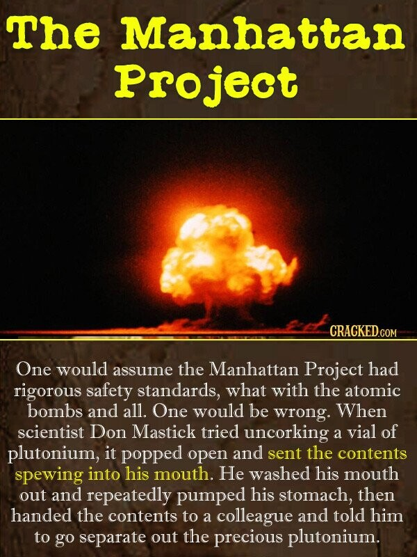 The Manhattan Project One would the Manhattan assume Project had rigorous safety standards, what with the atomic bombs and all. One would be wrong. Wh