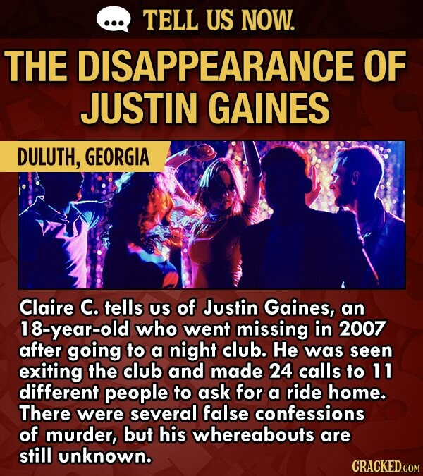 TELL US NOW. THE DISAPPEARANCE OF JUSTIN GAINES DULUTH, GEORGIA Claire C. tells US of Justin Gaines, an 18-year-old who went missing in 2007 after going to a night club. He was seen exiting the club and made 24 calls to 11 different people to ask for a ride home.