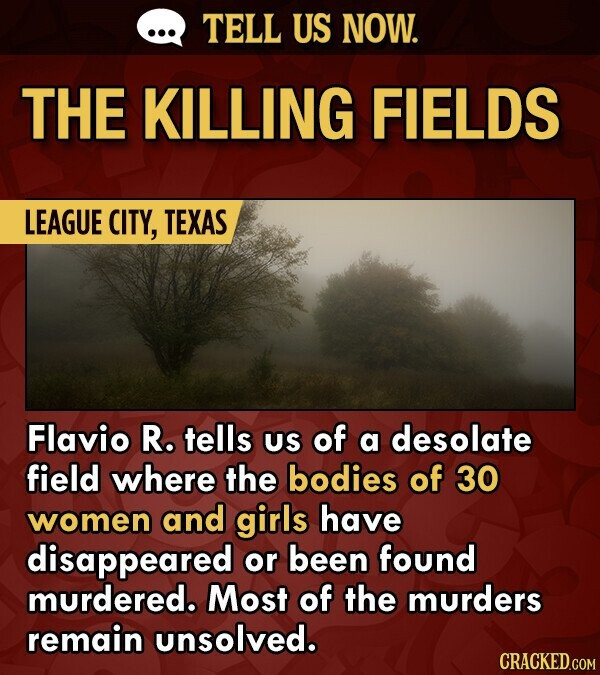 TELL US NOW. THE KILLING FIELDS LEAGUE CITY, TEXAS Flavio R. tells US of a desolate field where the bodies of 30 women and girls have disappeared or been found murdered. Most of the murders remain unsolved.