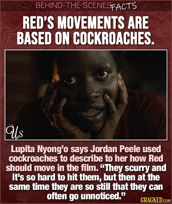 BEHIND-THE-SCENESP FACTS RED'S MOVEMENTS ARE BASED ON COCKROACHES. Us Lupita Nyong'o says Jordan Peele used cockroaches to describe to her how Red should move in the film. They scuRY and it's so hard to hit them, but then at the same time they are SO still that they can often