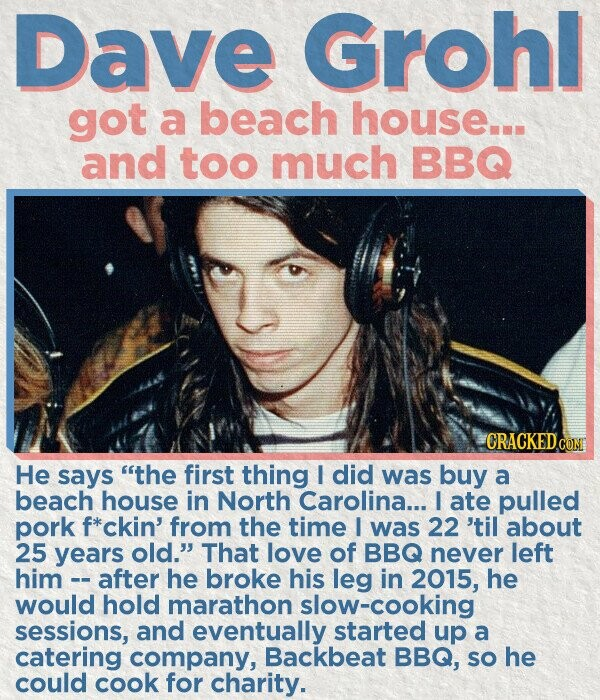 Dave Grohl got a beach house... and too much BBQ He says the first thing l did was buy a beach house in North Carolina... I ate pulled pork *ckin' from the time I was 22 'til about 25 years old. That love of BBQ never left him - after