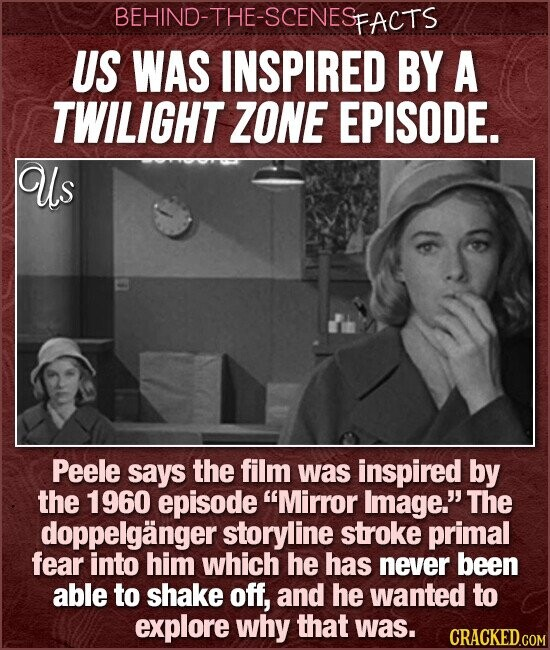 BEHIND-THE-SCENES FACTS US WAS INSPIRED BY A TWILIGHT ZONE EPISODE. Us Peele says the film was inspired by the 1960 episode Mirror Image. The doppelganger storyline stroke primal fear into him which he has never been able to shake off, and he wanted to explore why that was. CRACKED.COM