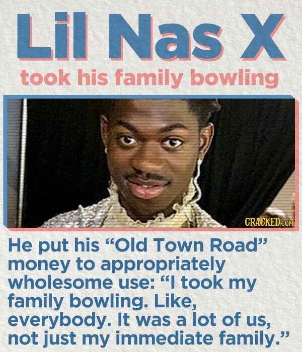 Lil Nas X took his family bowling CRACKEDcO He put his Old Town Road money to appropriately wholesome use: I took my family bowling. Like, everybody. It was a lot of uS, not just my immediate family.