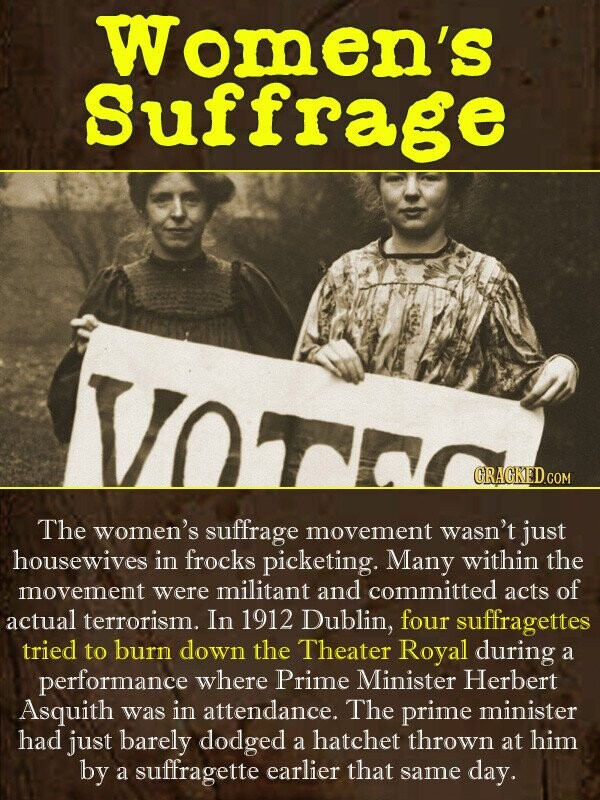 Women's Suffrage tre CRACKED.cO The women's suffrage movement wasn't just housewives in frocks picketing. Many within the movement were militant and c