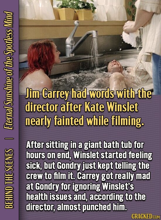 Mind Spotless of the Jim Carrey had words with the SUNS director after Kate Winslet nearly fainted while filming. Eter - After sitting in a giant bath tub for hours on end, Winslet started feeling sick, but Gondry just kept telling the SCE crew to film it. Carrey got really mad
