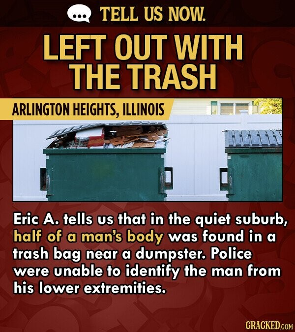 TELL US NOW. LEFT OUT WITH THE TRASH ARLINGTON HEIGHTS, ILLINOIS Eric A. tells US that in the quiet suburb, half of a man's body was found in a trash bag near a dumpster. Police were unable to identify the man from his lower extremities.