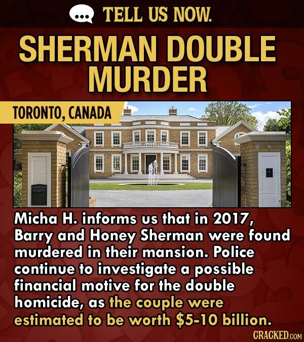 TELL US NOW. SHERMAN DOUBLE MURDER TORONTO, CANADA Micha H. informs US that in 2017, Barry and Honey Sherman were found murdered in their mansion. Police continue to investigate a possible financial motive for the double homicide, as the couple were estimated to be worth $5-10 billion.