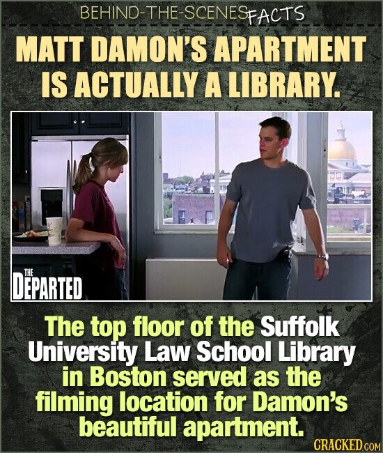 BEHIND-THE-SCENES FACTS MATT DAMON'S APARTMENT IS ACTUALLY A LIBRARY. DEPARTED THE The top floor of the Suffolk University Law School Library in Boston served as the filming location for Damon's beautiful apartment.