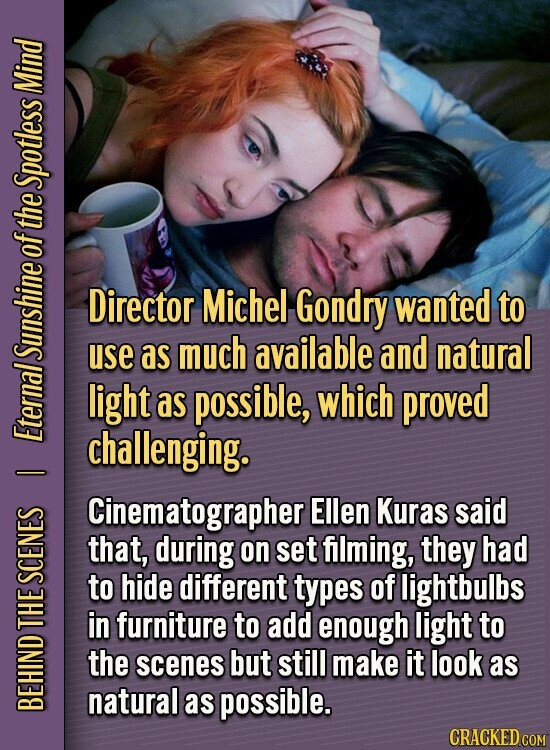 Mind Spotless of the Director Michel Gondry wanted to use as much available and natural SUNS light as possible, which proved Eter challenging. Cinematographer Ellen Kuras said that, during on set flming, they had SCEI to hide different types of lightbulbs in furniture to add enough light to S the