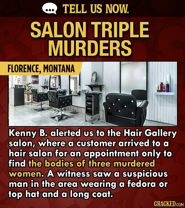 TELL US NOW. SALON TRIPLE MURDERS FLORENCE, MONTANA Kenny B. alerted US to the Hair Gallery salon, where a customer arrived to a hair salon for an appointment only to find the bodies of three murdered women. A witness saw a suspicious man in the area wearing a fedora or