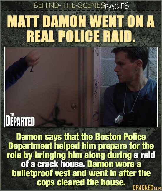BEHIND-THE-SCENES FACTS MATT DAMON WENT ON A REAL POLICE RAID. sr DEPARTED THE Damon says that the Boston Police Department helped him prepare for the role by bringing him along during a raid of a crack house. Damon wore a bulletproof vest and went in after the cops cleared the