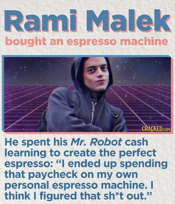 Rami Malek bought an espresso machine CRACKED.cO He spent his Mr. Robot cash learning to create the perfect espresso: I ended up spending that paycheck on my own personal espresso machine. I think I figured that sh*t out.