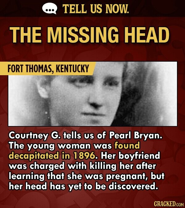TELL US NOW. THE MISSING HEAD FORT THOMAS, KENTUCKY Courtney G. tells US of Pearl Bryan. The young woman was found decapitated in 1896. Her boyfriend was charged with killing her after learning that she was pregnant, but her head has yet to be discovered.