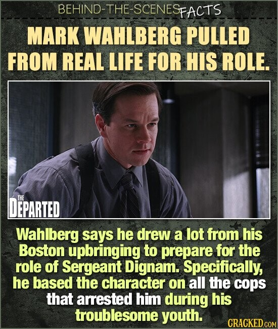 BEHIND-THE-SCENES FACTS MARK WAHLBERG PULLED FROM REAL LIFE FOR HIS ROLE. DEPARTED THE Wahlberg says he drew a lot from his Boston upbringing to prepare for the role of Sergeant Dignam. Specifically, he based the character on all the cops that arrested him during his troublesome youth.