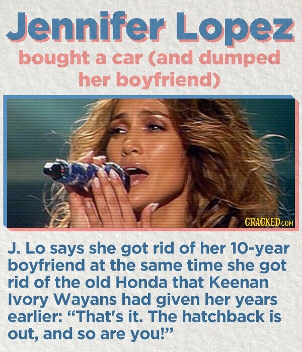 Jennifer Lopez bought a car (and dumped her boyfriend) J. Lo says she got rid of her 10-year boyfriend at the same time she got rid of the old Honda that Keenan Ivory Wayans had given her years earlier: That's it. The hatchback is out, and So are you!