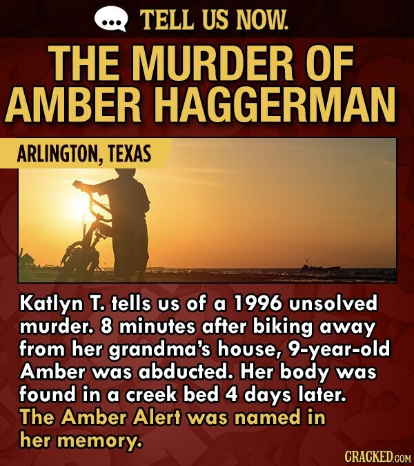 TELL US NOW. THE MURDER OF AMBER HAGGERMAN ARLINGTON, TEXAS Katlyn T. tells US of a 1996 unsolved murder. 8 minutes after biking away from her grandma's house, 9-year-old Amber was abducted. Her body was found in a creek bed 4 days later. The Amber Alert was named in her