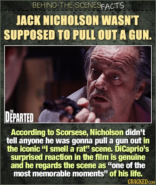 BEHIND-THE-SCENESp FACTS JACK NICHOLSON WASN'T SUPPOSED TO PULL OUT A GUN. DEPARTED THE According to Scorsese, Nicholson didn't tell anyone he was gonna pull a gun out in the iconic I smell a rat'' scene DiCaprio's surprised reaction in the film is genuine and he regards the scene as one