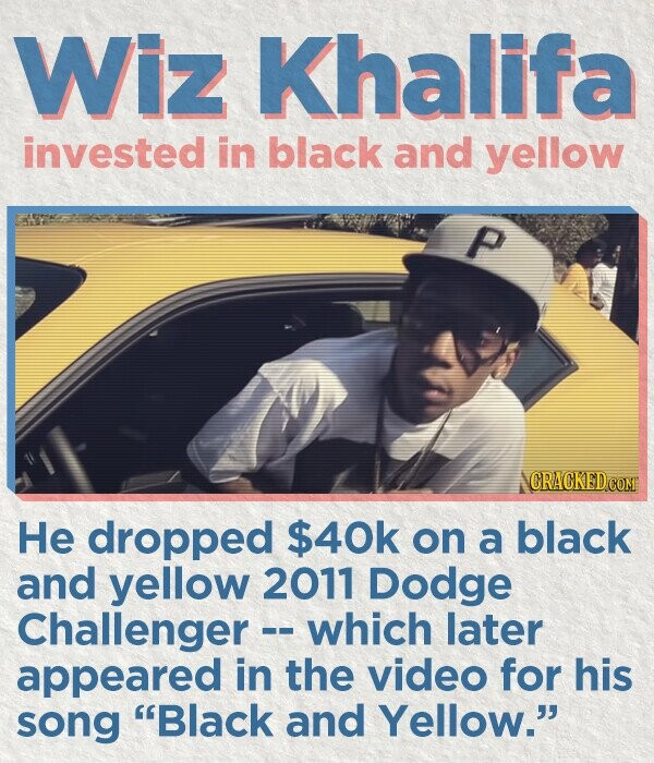 Wiz Khalifa invested in black and yellow P He dropped $40k on a black and yellow 2011 Dodge Challenger - which later appeared in the video for his song Black and Yellow.