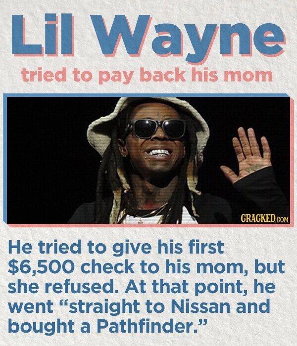 Lil Wayne tried to pay back his mom CRACKED.COM He tried to give his first $6,500 check to his mom, but she refused. At that point, he went straight to Nissan and bought a Pathfinder.