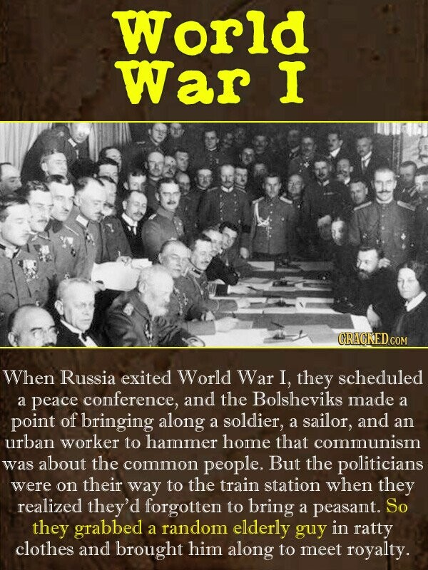 World War I CRAGKEDCO When Russia exited World War I, they scheduled a peace conference, and the Bolsheviks made a point of bringing along a soldier,