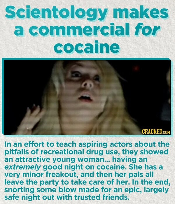 Scientology makes a commercial for cocaine In an effort to teach aspiring actors about the pitfalls of recreational drug use, they showed an attractive young woman... having an extremely good night on cocaine. She has a very minor freakout, and then her pals all leave the party to take