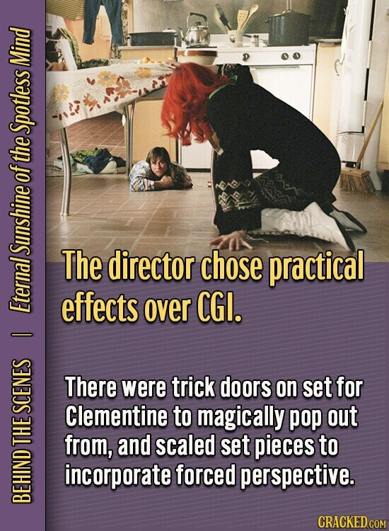 Mind Spotless of the Sunshine The director chose practical effects over CGI. Eter There were trick doors on set for Clementine to magically pop out SCENES from, and scaled set pieces to incorporate forced perspective. BEH CRACKED COM