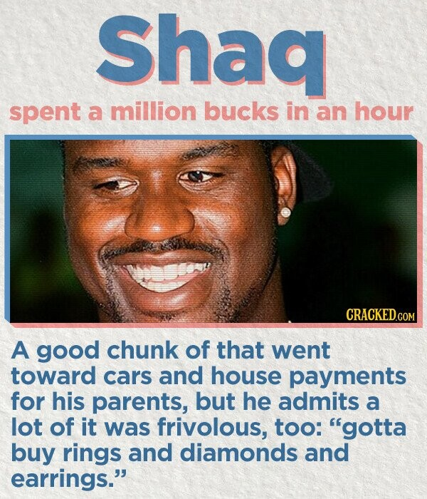 Shaa spent a million bucks in an hour CRACKED.COM A good chunk of that went toward cars and house payments for his parents, but he admits a lot of it was frivolous, too: gotta buy rings and diamonds and earrings.