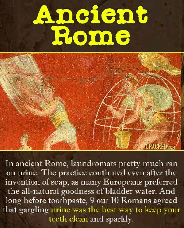 Ancient RomE CRACKED CON In ancient Rome, laundromats pretty much ran on urine. The practice continued even after the invention of soap, as many Europ
