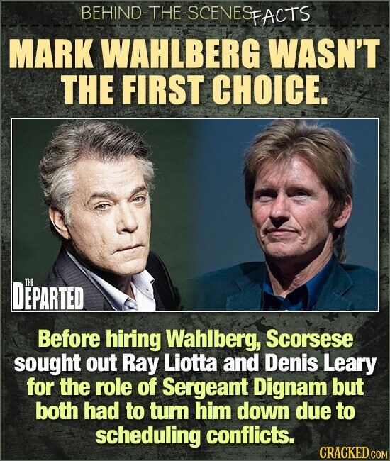 BEHIND-THE-SCENES FACTS MARK WAHLBERG WASN'T THE FIRST CHOICE. DEPARTED THE Before hiring Wahlberg, Scorsese sought out Ray Liotta and Denis Leary for the role of Sergeant Dignam but both had to tum him down due to scheduling conflicts.