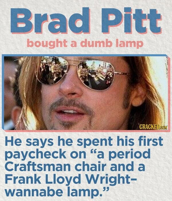 Brad Pitt bought a dumb lamp CRACKEDCONM He says he spent his first paycheck on a period Craftsman chair and a Frank Lloyd Wright- wannabe lamp.