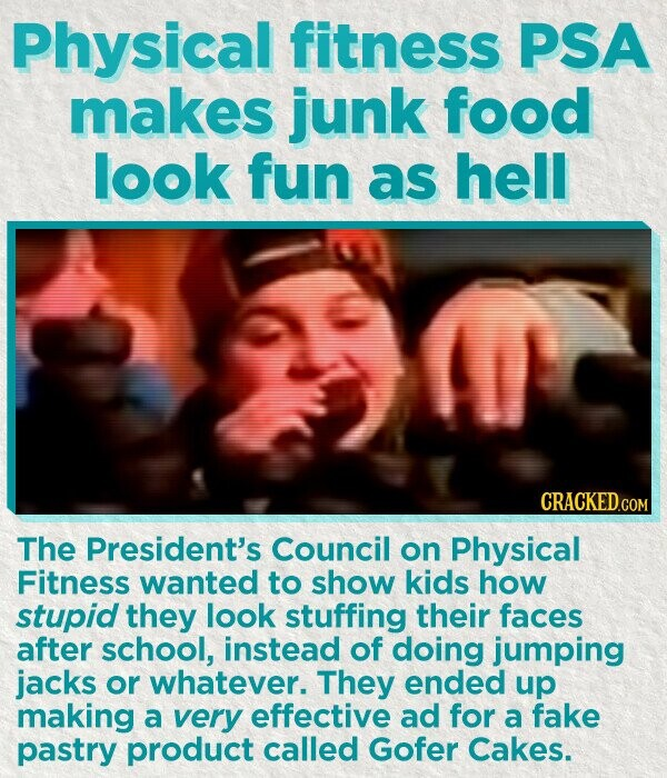 Physical fitness PSA makes junk food look fun as hell The President's Council on Physical Fitness wanted to show kids how stupid they look stuffing their faces after school, instead of doing jumping jacks or whatever. They ended up making a very effective ad for a fake pastry product