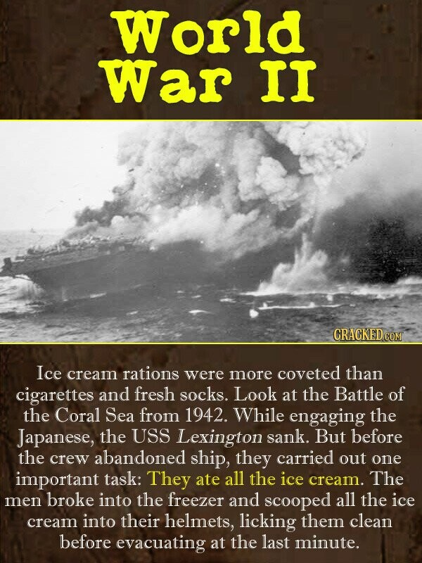 World War II Ice cream rations were more coveted than cigarettes and fresh socks. Look at the Battle of the Coral Sea from 1942. While engaging the Ja