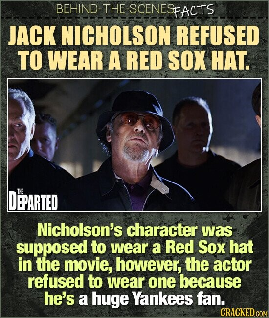 BEHIND-THE-SCENESp FACTS JACK NICHOLSON REFUSED TO WEAR A RED SOX HAT. DEPARTED THE Nicholson's character was supposed to wear a Red Sox hat in the movie, however, the actor refused to wear one because he's a huge Yankees fan.