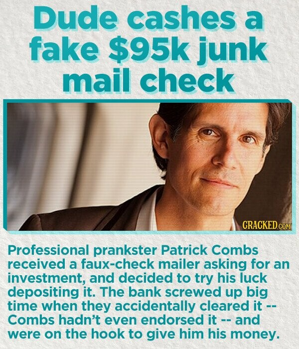 Dude cashes a fake $95k junk mail check CRACKED COM Professional prankster Patrick Combs received a faux-check mailer asking for an investment, and decided to try his luck depositing it. The bank screwed up big time when they accidentally cleared it Combs hadn't even endorsed it and were on the hook