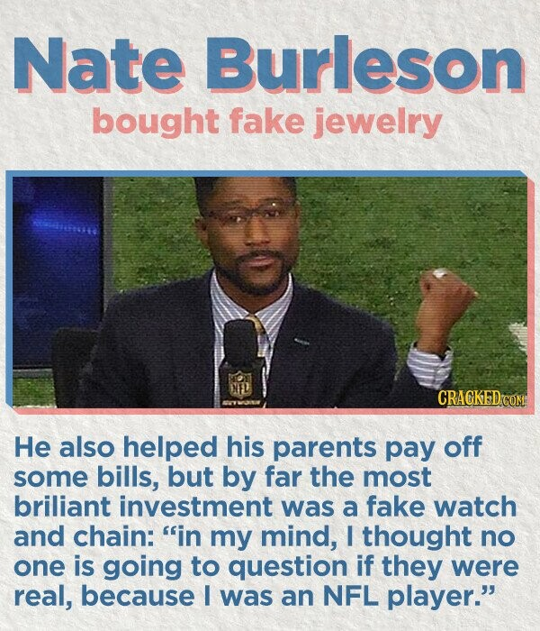 Nate Burleson bought fake jewelry He also helped his parents pay off some bills, but by far the most briliant investment was a fake watch and chain: in my mind, I thought no one is going to question if they were real, because I was an NFL player.